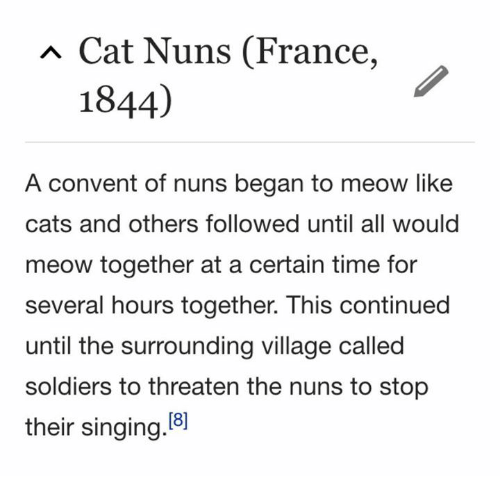 Cats, Singing, and Soldiers: Cat Nuns (France,  1844)  A convent of nuns began to meow like  cats and others followed until all would  meow together at a certain time for  several hours together. This continued  until the surrounding village called  soldiers to threaten the nuns to stop  their singing.8