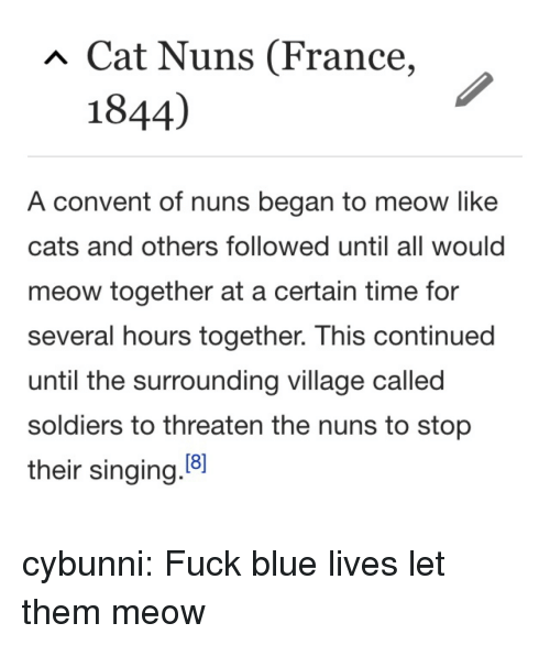Cats, Singing, and Soldiers: Cat Nuns (France,  1844)  A convent of nuns began to meow like  cats and others followed until all would  meow together at a certain time for  several hours together. This continued  until the surrounding village called  soldiers to threaten the nuns to stop  their singing.8 cybunni: Fuck blue lives let them meow