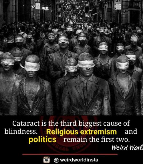 Memes, Politics, and Weird: Cataract is the third biggest cause of  blindness. Religious extremism and  politics  remain the first two  Weird Wor  @ weirdworldinsta