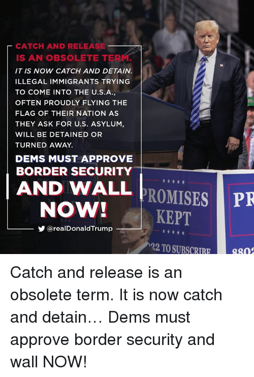 Illegal Immigrants: CATCH AND RELEASE  IS AN OBSOLETE TERM.  IT IS NOW CATCH AND DETAIN.  ILLEGAL IMMIGRANTS TRYING  TO COME INTO THE U.S.A,  OFTEN PROUDLY FLYING THE  FLAG OF THEIR NATION AS  THEY ASK FOR U.S. ASYLUM,  WILL BE DETAINED OR  TURNED AWAY.  DEMS MUST APPROVE  BORDER SECURITY  AND WALL PROMISES  NOW!KEPT  PR  步@realDonaldTrump  22 TO SUBSC8n Catch and release is an obsolete term. It is now catch and detain… Dems must approve border security and wall NOW!