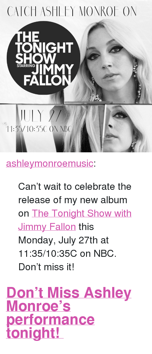 "Jimmy Fallon, Target, and Tumblr: CATCH ASHLFY MONROE ON  HE  TONIGHT  SHOW  JIMMY  FALLO  STARRING  11:35/10:35C ON NB <p><a href=""http://ashleymonroe.com/post/124853673243/cant-wait-to-celebrate-the-release-of-my-new"" class=""tumblr_blog"" target=""_blank"">ashleymonroemusic</a>:</p>  <blockquote><p>Can't wait to celebrate the release of my new album on <a href=""http://www.nbc.com/the-tonight-show"" target=""_blank"">The Tonight Show with Jimmy Fallon</a> this Monday, July 27th at 11:35/10:35C on NBC. Don't miss it! </p></blockquote>  <h2><a href=""http://www.nbc.com/the-tonight-show/guest/ashley-monroe/193761"" target=""_blank"">Don't Miss Ashley Monroe's performance tonight! </a></h2>"
