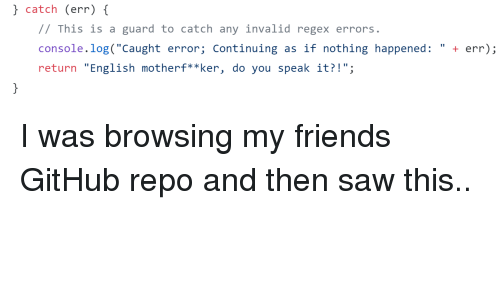 "Saw, English, and Github: catch (err) {  // This is a guard to catch any invalid regex errors  console log ""Caught error; Continuing as if nothing happened:""+  return ""English motherf**ker, do you speak it?!"" I was browsing my friends GitHub repo and then saw this.."