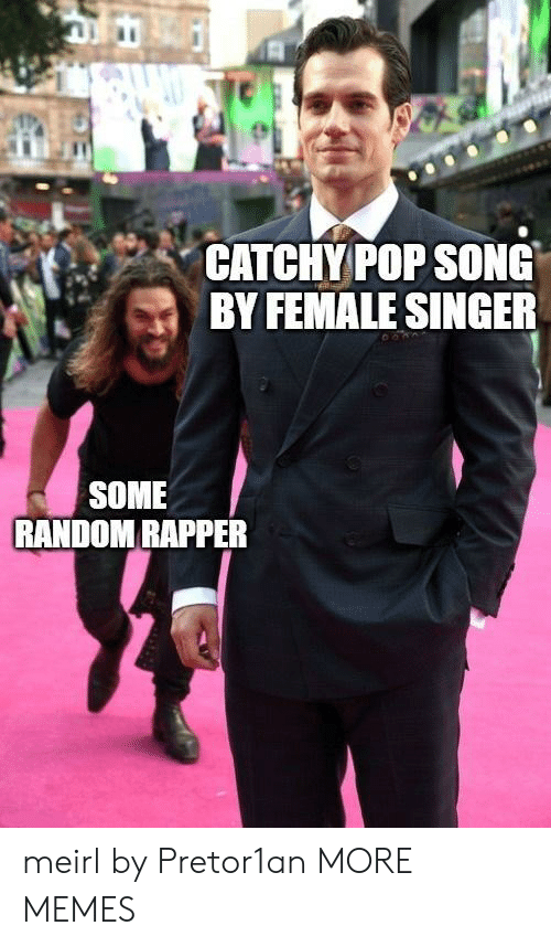 Dank, Memes, and Pop: CATCHY POP SONG  BY FEMALE SINGER  SOME  RANDOM RAPPER meirl by Pretor1an MORE MEMES