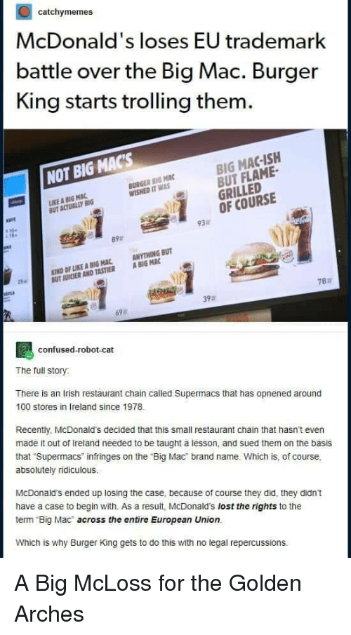 "Anaconda, Burger King, and Confused: catchymemes  McDonald's loses EU trademark  battle over the Big Mac. Burger  King starts trolling them  BIG MAC-ISH  BUT FLAME-  GRILLED  OF COURSE  NOT BIG MACs  BURGER BIG MAC  WISHED IT WAS  IKE A BIG MAC  UT ACTUALLY BIG  必  93  89  KIND OF LIKE A BIG MAC, ANYTHING BUT  UT JUICIER AND TASTIER A BIG MAC  25  787  39a  69  confused-robot-cat  The full story  There is an Irish restaurant chain called Supermacs that has opnened around  100 stores in Ireland since 1978  Recently, McDonald's decided that this small restaurant chain that hasn't even  made it out of Ireland needed to be taught a lesson, and sued them on the basis  that Supermacs infringes on the ""Big Mac brand name. Which is, of course,  absolutely ridiculous.  McDonald's ended up losing the case, because of course they did, they didn't  have a case to begin with. As a result, McDonald's lost the rights to the  term Big Mac across the entire European Union.  Which is why Burger King gets to do this with no legal repercussions. A Big McLoss for the Golden Arches"