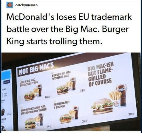 Burger King, McDonalds, and Trolling: catchymemes  McDonald's loses EU trademark  battle over the Big Mac. Burger  King starts trolling them.  NOT BIG MACs  BIG MAC-ISH  BUT FLAME  GRILLED  OF COURSE  IKE A BIG MAC  BUT ACTUALLY BIG  BURGER BIG MAC  WISHED IT WAS  93  89a  KIND OF LIKE A BIG MAC ANYTHING BUT  UT JUICIER AND TASTIER ABIG MAC  25.  ina  78:r  39  69a