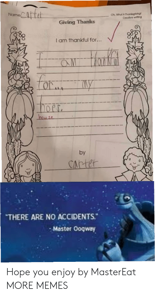 Creative: Catet  Oh What A Thankagiving  Creative witing  Name  Giving Thanks  I am thankful for...  aw Hanfat  Lor  hay se  by  CArter  THERE ARE NO ACCIDENTS.  Master Ooqway Hope you enjoy by MasterEat MORE MEMES