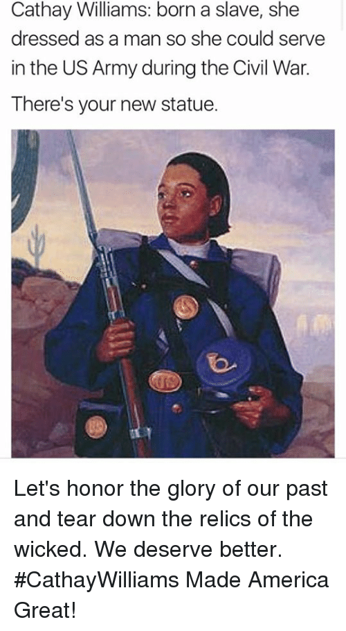 Pasteing: Cathay Williams: born a slave, she  dressed as a man so she could serve  in the US Army during the Civil War.  There's your new statue. Let's honor the glory of our past and tear down the relics of the wicked. We deserve better. #CathayWilliams Made America Great!