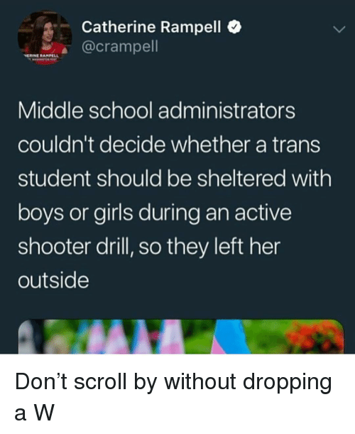 Girls, School, and Boys: Catherine Rampell  @crampell  HERINE RAMPELL  Middle school administrators  couldn't decide whether a trans  student should be sheltered with  boys or girls during an active  shooter drill, so they left her  outside Don't scroll by without dropping a W