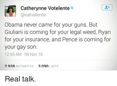 Giuliani: Catherynne Votelente  a cat valente  Obama never came for your guns. But  Giuliani is coming for your legal weed, Ryan  for your insurance, and Pence is coming for  your gay son.  12:55 AM 09 Nov 16  2 93R  2 ngn  RFTWFFTS  IKFS Real talk.