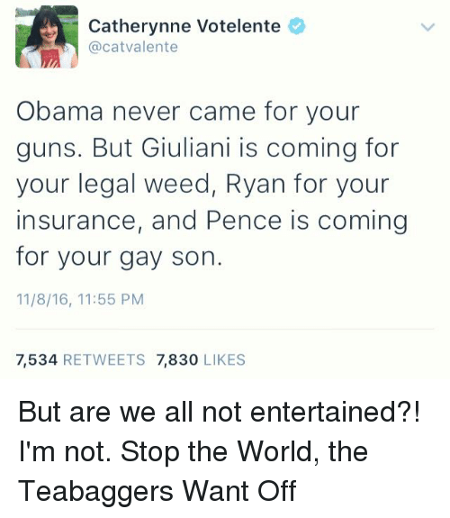 Giuliani: Catherynne Votelente  @cat Valente  Obama never came for your  guns. But Giuliani is coming for  your legal weed, Ryan for your  insurance, and Pence is coming  for your gay son.  11/8/16, 11:55 PM  7,534  RETWEETS 7,830  LIKES But are we all not entertained?!  I'm not.  Stop the World, the Teabaggers Want Off