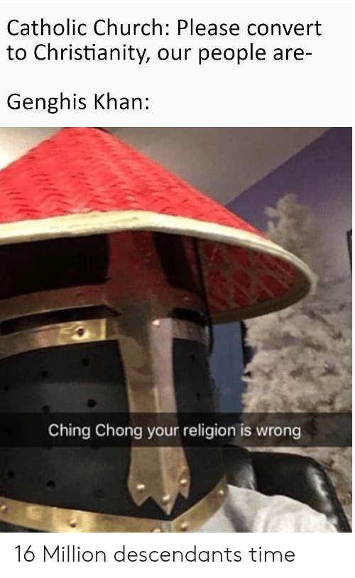 Church, Time, and Catholic: Catholic Church: Please convert  to Christianity, our people are-  Genghis Khan:  Ching Chong your religion is wrong 16 Million descendants time