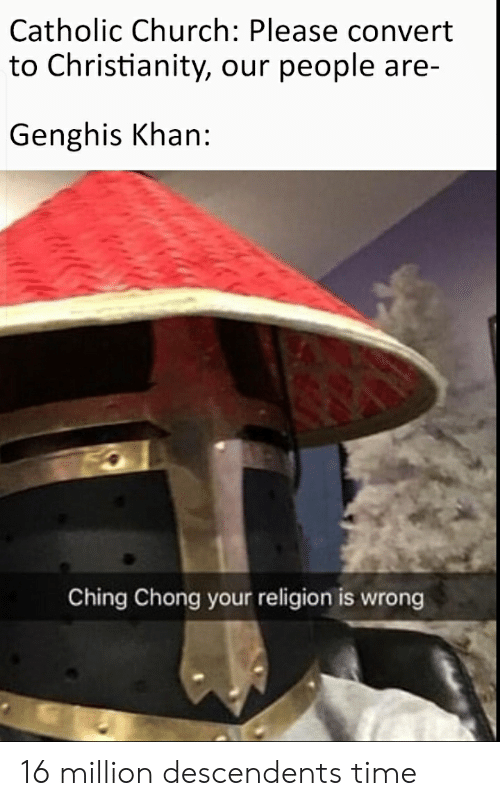 Church, History, and Time: Catholic Church: Please convert  to Christianity, our people are-  Genghis Khan:  Ching Chong your religion is wrong 16 million descendents time