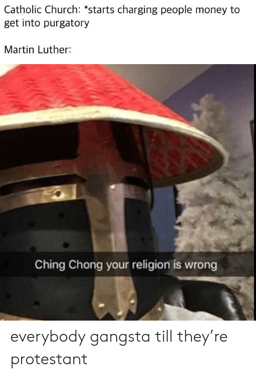 """Church, Gangsta, and Martin: Catholic Church: """"starts charging people money to  get into purgatory  Martin Luther:  Ching Chong your religion is wrong everybody gangsta till they're protestant"""