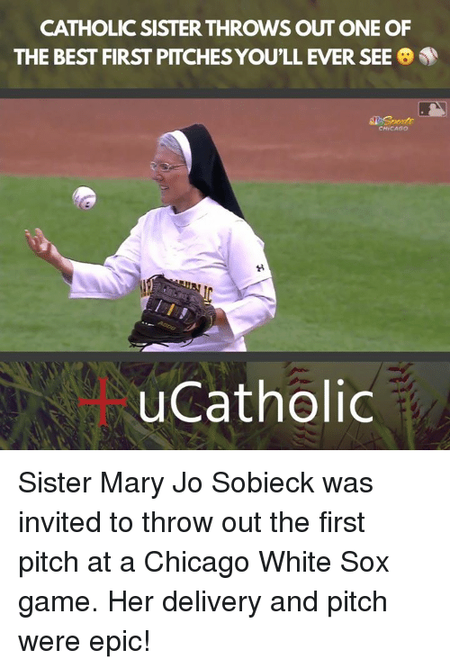 Chicago, Best, and Game: CATHOLIC SISTER THROWS OUT ONE OF  THE BEST FIRST PITCHES YOU'LL EVER SEE  CHICAGO  uCatholic Sister Mary Jo Sobieck was invited to throw out the first pitch at a Chicago White Sox game. Her delivery and pitch were epic!