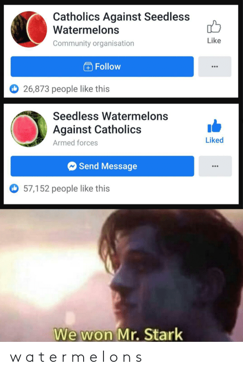 stark: Catholics Against Seedless  Watermelons  Like  Community organisation  Follow  O 26,873 people like this  Seedless Watermelons  Against Catholics  Liked  Armed forces  O Send Message  57,152 people like this  We won Mr. Stark w a t e r m e l o n s