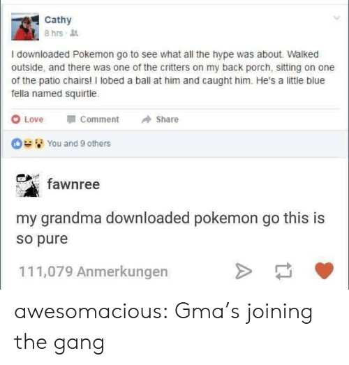 """Grandma, Hype, and Love: Cathy  8hrs .  I downloaded Pokemon go to see what all the hype was about. Walked  outside, and there was one of the critters on my back porch, sitting on one  of the patio chairs! I lobed a ball at him and caught him. He's a little blue  fella named squirtle.  O Love  """"Comment  → Share  Des '/ You and 9 others  fawnree  my grandma downloaded pokemon go this is  so pure  111,079 Anmerkungen awesomacious:  Gma's joining the gang"""
