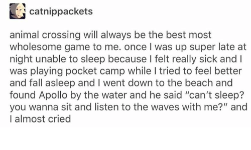 "Fall, Waves, and Animal: catnippackets  animal crossing will always be the best most  wholesome game to me. once I was up super late at  night unable to sleep because I felt really sick and I  was playing pocket camp while I tried to feel better  and fall asleep and I went down to the beach and  found Apollo by the water and he said ""can't sleep?  you wanna sit and listen to the waves with me?"" and  I almost cried"