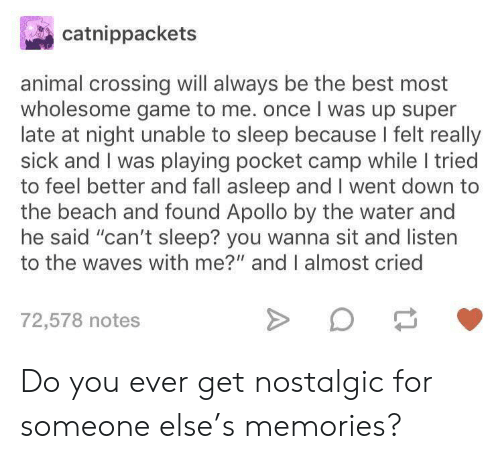 "camp: catnippackets  animal crossing will always be the best most  wholesome game to me. once I was up super  late at night unable to sleep because I felt really  sick and I was playing pocket camp while I tried  to feel better and fall asleep and I went down to  the beach and found Apollo by the water and  he said ""can't sleep? you wanna sit and listen  to the waves with me?"" and I almost cried  72,578 notes Do you ever get nostalgic for someone else's memories?"