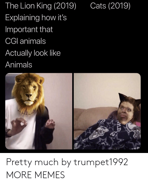 Animals, Cats, and Dank: Cats (2019)  The Lion King (2019)  Explaining how it's  Important that  CGI animals  Actually look like  Animals Pretty much by trumpet1992 MORE MEMES