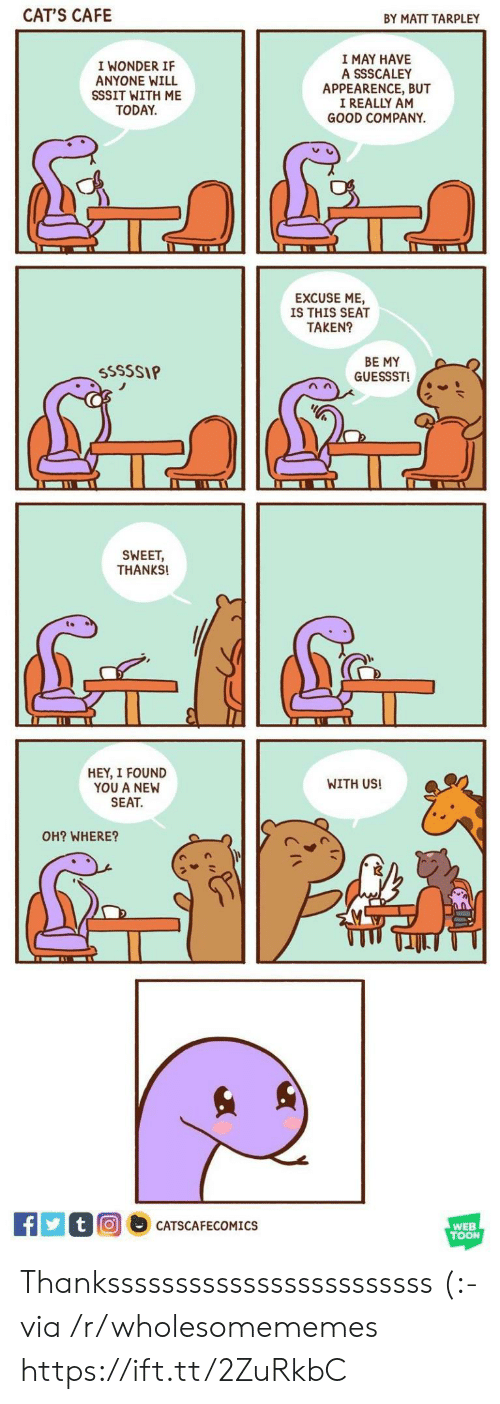 i found you: CAT'S CAFE  BY MATT TARPLEY  I MAY HAVE  A SSSCALEY  APPEARENCE, BUT  I REALLY AM  GOOD COMPANY  I WONDER IF  ANYONE WILL  SSSIT WITH ME  TODAY  EXCUSE ME  IS THIS SEAT  TAKEN?  BE MY  GUESSST  SSSSSIP  SWEET,  THANKS!  HEY, I FOUND  YOU A NEW  SEAT  WITH US!  OH? WHERE?  tO  CATSCAFECOMICS  WEB  TOON Thankssssssssssssssssssssssss (:- via /r/wholesomememes https://ift.tt/2ZuRkbC