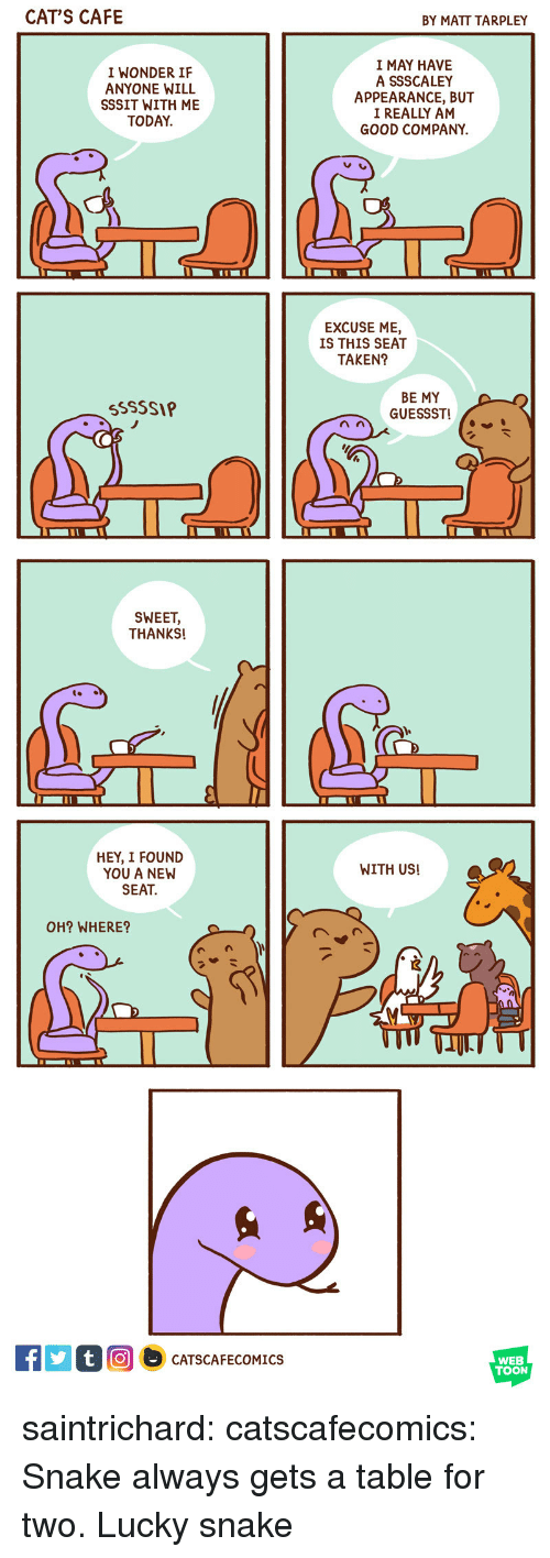 i found you: CATS CAFE  BY MATT TARPLEY  I WONDER IF  ANYONE WILL  SSSIT WITH ME  TODAY.  I MAY HAVE  A SSSCALEY  APPEARANCE, BUT  I REALLY AM  GOOD COMPANY.  EXCUSE ME,  IS THIS SEAT  TAKEN?  BE MY  SSSSIP   SWEET,  THANKS!  t.  HEY, I FOUND  YOU A NEW  SEAT  WITH US!  OH? WHERE?   CATSCAFECOMICS  WEB  TOON saintrichard:  catscafecomics:  Snake always gets a table for two.  Lucky snake