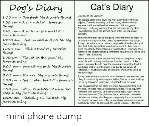 "the-only-thing: Cat's Diary  Dog's Diary  Day 983 of My Captivity  Dog food! My favorite thing!  A car ride! My favorite  8:00 am  My captors continue to taunt me with bizarre littie dangling  objects. They dine lavishly on fresh meat, while the other  inmates and I are fed hash or some sort of dry nuggets.  Although I make my contempt for the rations perfectly clear,  I nevertheiess must eat something in order to keep up my  strength.  9:30 am  thing!  A walk in the park! My  9:40 am  favorite thing!  10:30 am - Got rubbed and petted! My  favorite thing!  12:00 pm - Milk bones! My favorite  thing!  1:00 pm - Played in the yard! My  favorite thing!  3:00 pm - Wagged my tail My favorite  thing!  The only thing that keeps me going is my dream of escape. In  an attempt to disgust them, I once again vomit on the carpet.  Today i decapitated a mouse and dropped its headless body at  their feet. I had hoped this would strike fear into their hearts,  since this clearly demonstrates my capabilities. However, they  merely made condescending comments about what a ""good litle  hunter"" I am. Bastards!  There was some sort of assembly of their accomplices tonight.  I was placed in solitary confinement for the duration of the  event. However, I could hear the noises and smell the food. I  overheard that my confinement was due to the power of  ""allergies."" I must learn what this means, and how to use it to  my advantage.  Today I was almost successful in an attempt to assassinate one  of my tormentors by weaving around his feet as he was walking.  I must try this again tomorrow, but at the top of the stairs.  I am convinced that the other prisoners here are flunkies and  snitches. The dog receives special privileges. He is regularly  released, and seems to be more than willing to return. He is  obviously retarded. The bird must be an informant. I observe  him communicating with the guards regularly. I am certain that  he reports my every move. My captors have arranged protective  custody for him in an elevated cell, so he is safe... for now.  Dinner! My favorite thing!  5:00 pm  7:00 pm - Got to play balll My favorite  thing!  8:00 pm - Wow! Watched TV with the  people! My favorite thing!  11:00 pm - Sleeping on the bed! My  favorite thing! mini phone dump"
