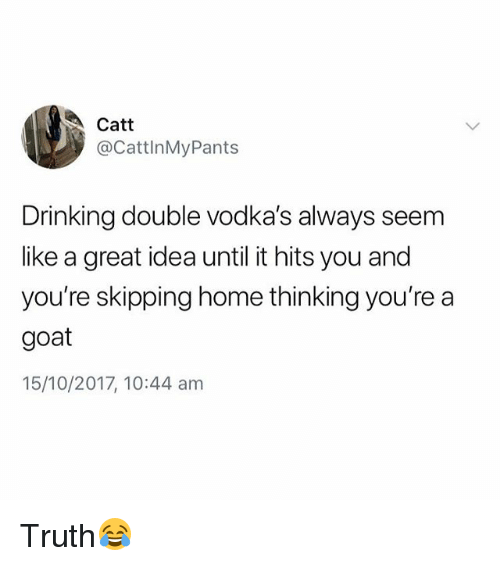 Drinking, Goat, and Home: Catt  @CattlnMyPants  Drinking double vodka's always seem  like a great idea until it hits you and  you're skipping home thinking you're a  goat  15/10/2017, 10:44 am Truth😂