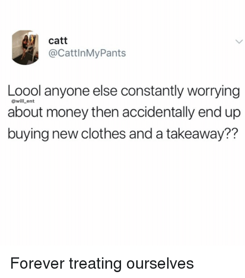 Clothes, Memes, and Money: catt  @CattlnMyPants  Loool anyone else constantly worrying  about money then accidentally end up  buying new clothes and a takeaway??  @will_ent Forever treating ourselves