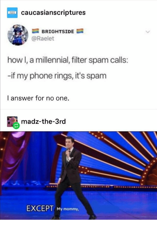 Phone, How, and Answer: caucasianscriptures  BRIGHTSIDE  @Raelet  how I, a millennial, filter spam calls:  -if my phone rings, it's spam  I answer for no one  madz-the-3rd  EXCEPT My mommy