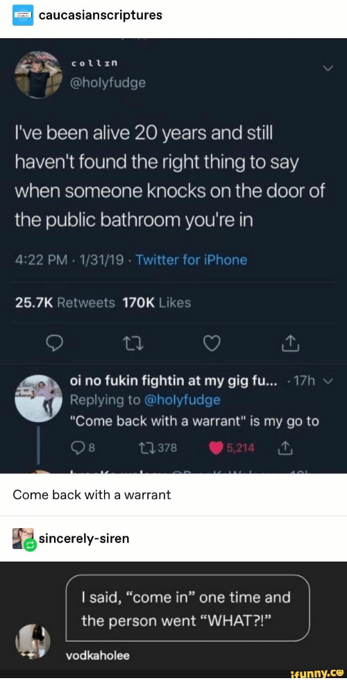 "warrant: caucasianscriptures  Collrn  @holyfudge  I've been alive 20 years and still  haven't found the right thing to say  when someone knocks on the door of  the public bathroom you're in  4:22 PM 1/31/19 Twitter for iPhone  25.7K Retweets 170K Likes  oi no fukin fightin at my gig fu... 17h  Replying to @holyfudge  ""Come back with a warrant"" is my go to  t378  5,214  Come back with a warrant  sincerely-siren  I said, ""come in"" one time and  the person went ""WHAT?!""  vodkaholee  ifunny.co"