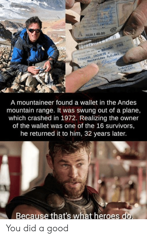 andes: Cauch  VALGR S 40.00  A ACbTADG S EDUARDO JOSE  STRAUCH URIOSTE  Mantevideo R.O.del Ur  1-6-1960  -8-197  A mountaineer found a wallet in the Andes  mountain range. It was swung out of a plane,  which crashed in 1972. Realizing the owner  of the wallet was one of the 16 survivors,  he returned it to him, 32 years later.  Because that's what heroes do You did a good