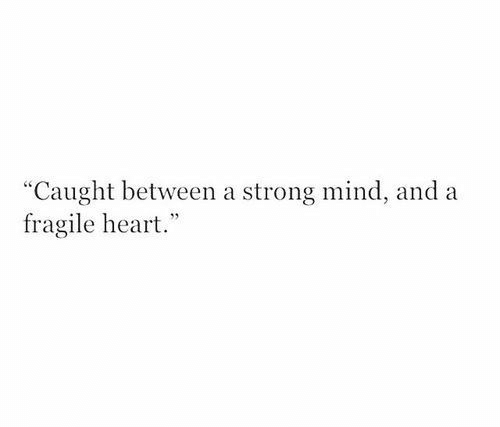 "Heart, Strong, and Mind: ""Caught between a strong mind, and a  fragile heart."""