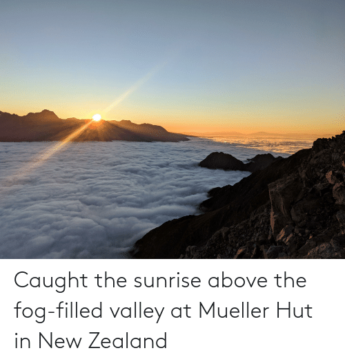 Mueller: Caught the sunrise above the fog-filled valley at Mueller Hut in New Zealand