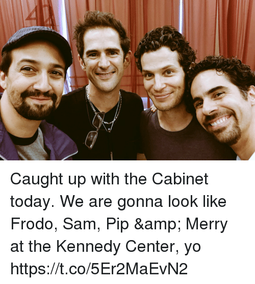 Memes, Yo, and Today: Caught up with the Cabinet today.  We are gonna look like Frodo, Sam, Pip & Merry at the Kennedy Center, yo https://t.co/5Er2MaEvN2