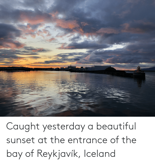 yesterday: Caught yesterday a beautiful sunset at the entrance of the bay of Reykjavík, Iceland
