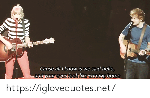 Hello, Home, and Coming Home: Cause all I know is we said hello,  and your eyeslook like-coming.home https://iglovequotes.net/