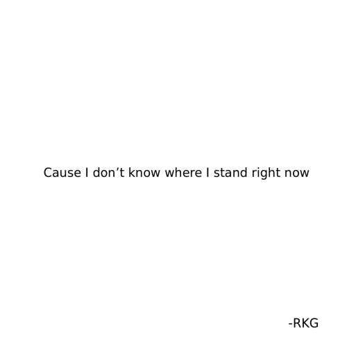Now, Stand, and Right Now: Cause I don't know where I stand right now  -RKG