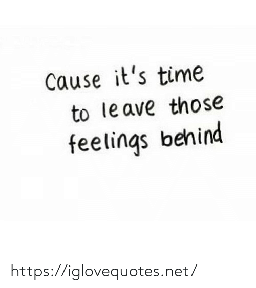it's time: Cause it's time  to le ave those  feelings behind https://iglovequotes.net/