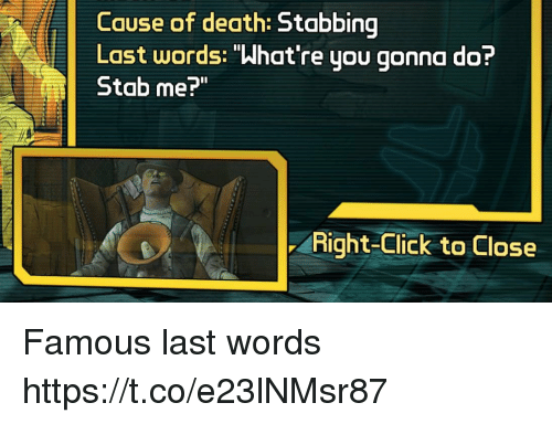 "Click, Death, and Last Words: Cause of death:  Last words: ""What're you gonna do?  Stab me?""  Right-Click to Close Famous last words https://t.co/e23lNMsr87"