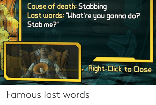 "Click, Death, and Last Words: Cause of death: Stabbing  Last words: ""What're you gonna do?  Stab me?""  ㄧ  Right-Click to Close Famous last words"