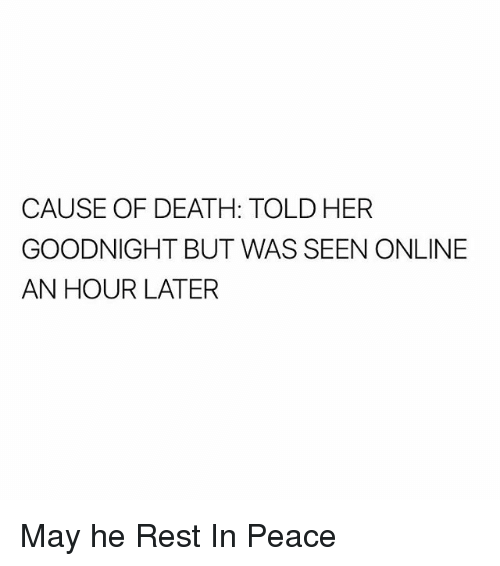 Memes, Death, and Peace: CAUSE OF DEATH: TOLD HER  GOODNIGHT BUT WAS SEEN ONLINE  AN HOUR LATER May he Rest In Peace