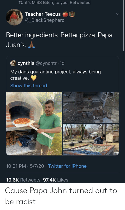 john: Cause Papa John turned out to be racist