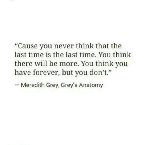 "Grey's Anatomy, Forever, and Grey: ""Cause you never think that the  last time is the last time. You think  there will be more. You think you  have forever, but you don't""  Meredith Grey, Grey's Anatomy"