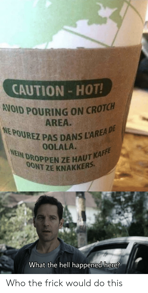Frick, Reddit, and Hell: CAUTION-HOT!  AVOID POURING ON CROTCH  AREA.  NE POUREZ PAS DANS L'AREA DE  NEIN DROPPEN ZE HAUT KAFFE  OOLALA.  0ONT ZE KNAKKERS  What the hell happened here? Who the frick would do this