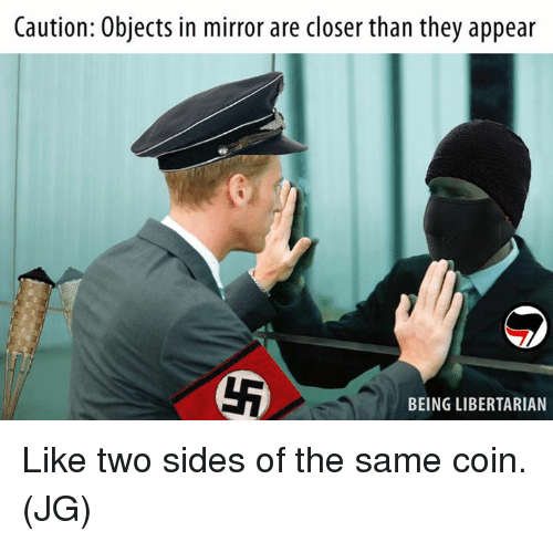 Libertarians: Caution: Objects in mirror are closer than they appear  BEING LIBERTARIAN Like two sides of the same coin. (JG)