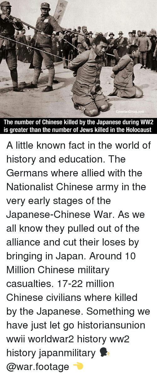 Memes, Army, and Chinese: CavemanCircus.com  The number of Chinese killed by the Japanese during WW2  is greater than the number of Jews killed in the Holocaust A little known fact in the world of history and education. The Germans where allied with the Nationalist Chinese army in the very early stages of the Japanese-Chinese War. As we all know they pulled out of the alliance and cut their loses by bringing in Japan. Around 10 Million Chinese military casualties. 17-22 million Chinese civilians where killed by the Japanese. Something we have just let go historiansunion wwii worldwar2 history ww2 history japanmilitary 🗣 @war.footage 👈