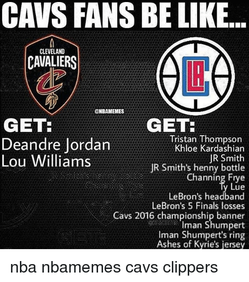 lou williams: CAVS FANS BE LIKE...  CLEVELAND  CAVALIERS  LB  @NBAMEMES  GET:  Deandre Jordan  Lou Williams  GET  Tristan Thompson  Khloe Kardashian  JR Smith  JR Smith's henny bottle  Channing Frye  Lue  LeBron's headband  LeBron's 5 Finals losses  Cavs 2016 championship banner  Iman Shumpert  Iman Shumpert's ring  Ashes of Kyrie's jersey nba nbamemes cavs clippers