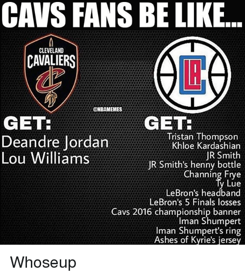 lou williams: CAVS FANS BE LIKE  CLEVELAND  CAVALIERS  LI  @HBAMEMES  GET  GET  Deandre Jordan  Lou Williams  Tristan Thompson  Khloe Kardashian  JR Smith  JR Smith's henny bottle  Channing Etye  Lue  LeBron's headband  LeBron's 5 Finals losses  Cavs 2016 championship banner  Iman Shumpert  Iman Shumpert's ring  Ashes of Kyrie's jersey Whoseup