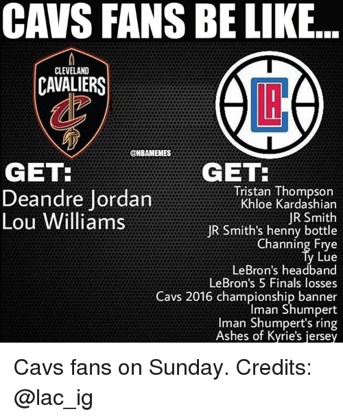 lou williams: CAVS FANS BE LIKE..  CLEVELAND  CAVALIERS  @NBAMEMES  GET  GET:  Tristan Thompson  Khloe Kardashian  JR Smith  JR Smith's henny bottle  Channing Frye  Lue  LeBron's headband  LeBron's 5 Finals losses  Cavs 2016 championship banner  Iman Shumpert  man Shumpert's ring  Ashes of Kyrie's jersey  Deandre Jordan  Lou Williams Cavs fans on Sunday. Credits: @lac_ig