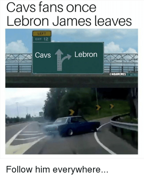 Cavs, LeBron James, and Nba: Cavs fans once  Lebron James leaves  LEFT  CT 12  ri  Cavs  Lebron  @NBAMEMES Follow him everywhere...